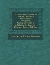 """El Soneto en España, la lira de Castilla al """"Itálico modo."""" (Origenes, transplantación y antologia del Soneto) - Primary Source Edition"""