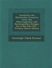 Geschichte Des Rheinischen Franziens Unter Den Merovingischen Und Karolingischen Konigen Bis in Das Jahr 843 - Primary Source Edition