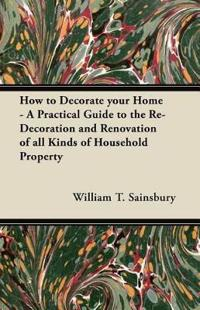 How to Decorate your Home - A Practical Guide to the Re-Decoration and Renovation of all Kinds of Household Property
