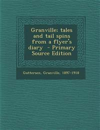 Granville; Tales and Tail Spins from a Flyer's Diary - Primary Source Edition