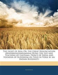 The Light of Asia: Or, the Great Renunciation (Mahâbhinishkramana) Being the Life and Teaching of Gautama, Prince of India and Founder of Buddhism (As