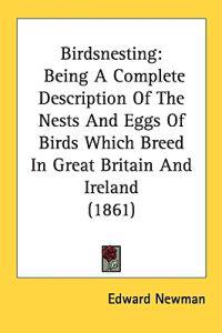 Birdsnesting: Being A Complete Description Of The Nests And Eggs Of Birds Which Breed In Great Britain And Ireland (1861)