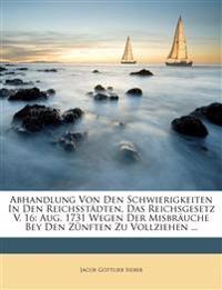 Abhandlung Von Den Schwierigkeiten In Den Reichsstädten, Das Reichsgesetz V. 16: Aug. 1731 Wegen Der Misbräuche Bey Den Zünften Zu Vollziehen