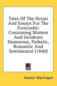 Tales Of The Ocean And Essays For The Forecastle: Containing Matters And Incidents Humorous, Pathetic, Romantic And Sentimental (1840)