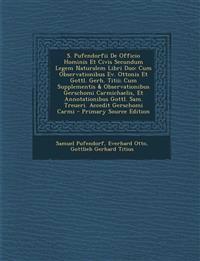 S. Pufendorfii de Officio Hominis Et Civis Secundum Legem Naturalem Libri Duo: Cum Observationibus Ev. Ottonis Et Gottl. Gerh. Titii; Cum Supplementis
