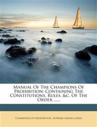 Manual of the Champions of Prohibition: Containing the Constitutions, Rules, &C. of the Order ......
