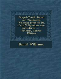Gospel-Truth Stated and Vindicated: Wherein Some of Dr. Crisp's Opinions Are Considered ....