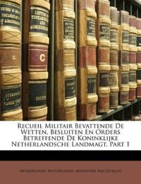 Recueil Militair Bevattende De Wetten, Besluiten En Orders Betreffende De Koninklijke Netherlandsche Landmagt, Part 1