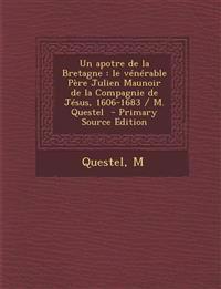 Un Apotre de La Bretagne: Le Venerable Pere Julien Maunoir de La Compagnie de Jesus, 1606-1683 / M. Questel - Primary Source Edition