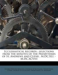Ecclesiastical records : selections from the minutes of the Presbyteries of St. Andrews and Cupar , M.DC.XLI. - M.DC.XCVIII