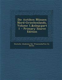 Die Antiken Munzen Nord-Griechenlands, Volume 1, Part 1 - Primary Source Edition