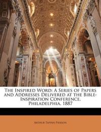 The Inspired Word: A Series of Papers and Addresses Delivered at the Bible-Inspiration Conference, Philadelphia, 1887