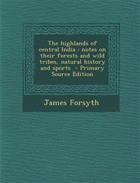 The Highlands of Central India: Notes on Their Forests and Wild Tribes, Natural History and Sports - Primary Source Edition