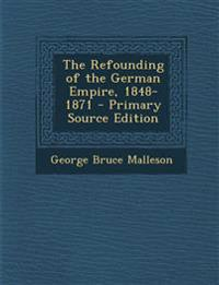 The Refounding of the German Empire, 1848-1871 - Primary Source Edition