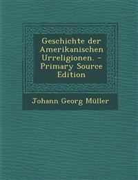 Geschichte Der Amerikanischen Urreligionen. - Primary Source Edition