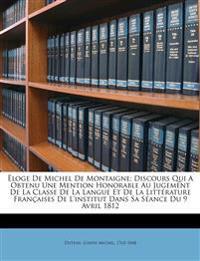 Ëloge de Michel de Montaigne; discours qui a obtenu une mention honorable au jugement de la Classe de la langue et de la littérature françaises de l'I