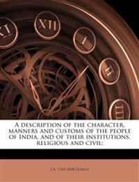 A description of the character, manners and customs of the people of India, and of their institutions, religious and civil;
