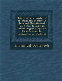 Missionary Adventures in Texas and Mexico: A Personal Narrative of Six Years' Sojourn in Those Regions. by the ABBE Domenech - Primary Source Edition