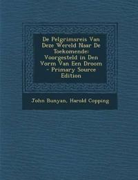 de Pelgrimsreis Van Deze Wereld Naar de Toekomende: Voorgesteld in Den Vorm Van Een Droom - Primary Source Edition