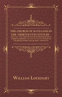 The Church Of Scotland In The Thirteenth Century - The Life And Times Of David De Bernham Of St Andrews (Bishop) A.D 1239 To 1253 With List Of Churche