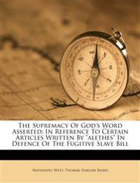 """The Supremacy Of God's Word Asserted: In Reference To Certain Articles Written By """"alethes"""" In Defence Of The Fugitive Slave Bill"""
