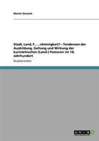Stadt, Land, F... ..Rommigkeit? - Tendenzen Der Ausbildung, Geltung Und Wirkung Der Kurmarkischen (Land-) Pastoren Im 18. Jahrhundert