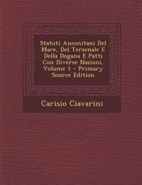Statuti Anconitani del Mare, del Terzenale E Della Dogana E Patti Con Diverse Nazioni, Volume 1