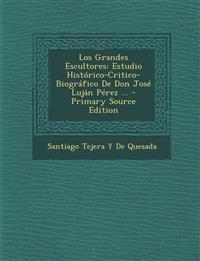 Los Grandes Escultores: Estudio Historico-Critico-Biografico de Don Jose Lujan Perez ... - Primary Source Edition