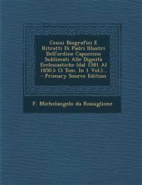 Cenni Biografici E Ritratti Di Padri Illustri Dell'ordine Capuccino Sublimati Alle Dignità Ecclesiastiche (dal 1581 Al 1850.): (3 Tom. In 1 Vol.)... -