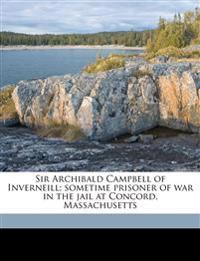 Sir Archibald Campbell of Inverneill; sometime prisoner of war in the jail at Concord, Massachusett