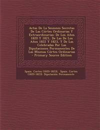 Actas De La Sesiones Secretas De Las Córtes Ordinarias Y Extraordinarias: De Los Años 1820 Y 1821, De Las De Los Años 1822 Y 1823, Y De Las Celebradas