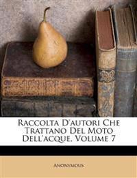 Raccolta D'autori Che Trattano Del Moto Dell'acque, Volume 7