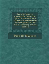 Doon de Maience, Chanson de Geste: Pub. Pour La Premiere Fois D'Apres Les Manuscripts de Montpellier Et de Paris