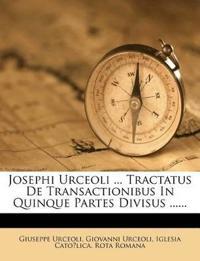Josephi Urceoli ... Tractatus De Transactionibus In Quinque Partes Divisus ......