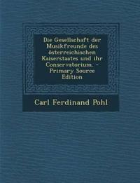 Die Gesellschaft der Musikfreunde des österreichischen Kaiserstaates und ihr Conservatorium. - Primary Source Edition