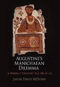 "Augustine's Manichaean Dilemma, 2 Making a ""Catholic"" Self, 388-401 C.E."