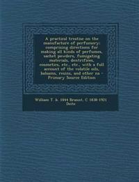 A practical treatise on the manufacture of perfumery; comprising directions for making all kinds of perfumes, sachet powders, fumigating materials, de