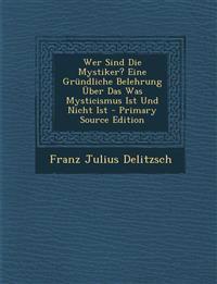 Wer Sind Die Mystiker? Eine Grundliche Belehrung Uber Das Was Mysticismus Ist Und Nicht Ist - Primary Source Edition