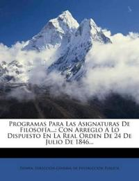 Programas Para Las Asignaturas De Filosofía...: Con Arreglo A Lo Dispuesto En La Real Orden De 24 De Julio De 1846...