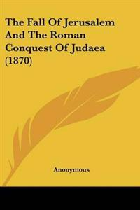The Fall of Jerusalem and the Roman Conquest of Judaea
