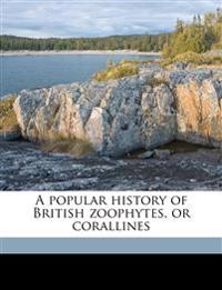 A popular history of British zoophytes, or corallines
