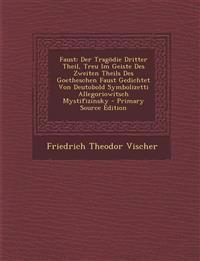 Faust: Der Tragodie Dritter Theil, Treu Im Geiste Des Zweiten Theils Des Goetheschen Faust Gedichtet Von Deutobold Symbolizet