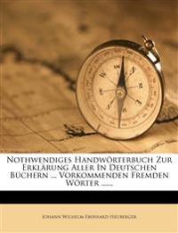 Nothwendiges Handwörterbuch Zur Erklärung Aller In Deutschen Büchern ... Vorkommenden Fremden Wörter ......