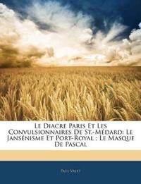 Le Diacre Paris Et Les Convulsionnaires De St.-Médard: Le Jansénisme Et Port-Royal ; Le Masque De Pascal