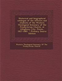Historical and Biographical Catalogue of the Officers and Students of the Western Theological Seminary of the Presbyterian Church, at Allegheny City,