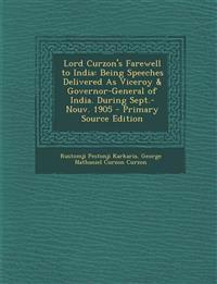 Lord Curzon's Farewell to India: Being Speeches Delivered as Viceroy & Governor-General of India. During Sept.-Nouv. 1905 - Primary Source Edition