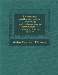 Elementary Ophthalmic Optics: Including Ophthalmoscopy & Retinoscopy - Primary Source Edition