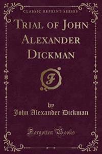 Trial of John Alexander Dickman (Classic Reprint)