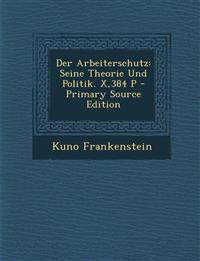 Der Arbeiterschutz: Seine Theorie Und Politik. X,384 P