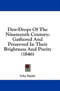 Dew-Drops Of The Nineteenth Century: Gathered And Preserved In Their Brightness And Purity (1846)